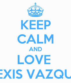Poster: KEEP CALM AND LOVE  ALEXIS VAZQUEZ
