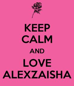 Poster: KEEP CALM AND LOVE ALEXZAISHA