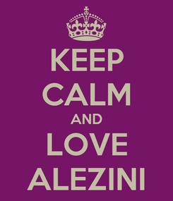 Poster: KEEP CALM AND LOVE ALEZINI