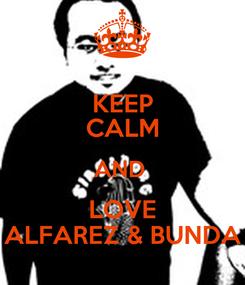 Poster: KEEP CALM AND  LOVE ALFAREZ & BUNDA