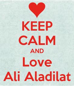 Poster: KEEP CALM AND Love Ali Aladilat