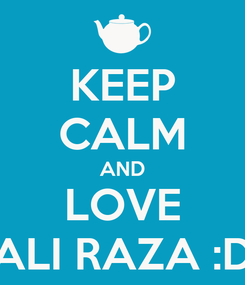 Poster: KEEP CALM AND LOVE ALI RAZA :D