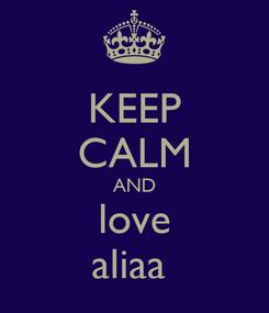 Poster: KEEP CALM AND love aliaa