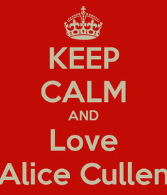 Poster: KEEP CALM AND Love Alice Cullen