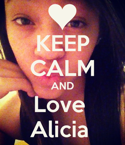 Poster: KEEP CALM AND Love  Alicia