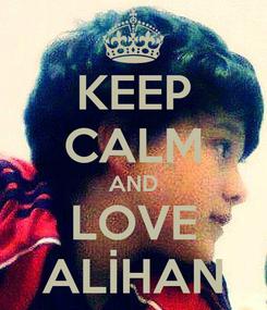 Poster: KEEP CALM AND LOVE ALİHAN