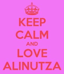 Poster: KEEP CALM AND LOVE ALINUTZA