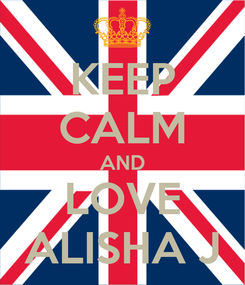Poster: KEEP CALM AND LOVE ALISHA J