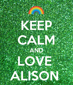 Poster: KEEP CALM AND LOVE  ALISON