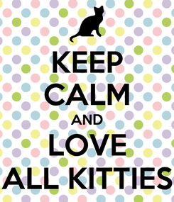 Poster: KEEP CALM AND LOVE ALL KITTIES