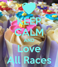 Poster: KEEP CALM AND Love All Races