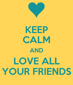 Poster: KEEP CALM AND LOVE ALL YOUR FRIENDS