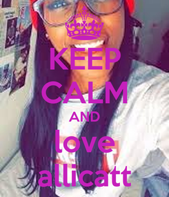 Poster: KEEP CALM AND love allicatt