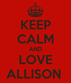 Poster: KEEP CALM AND LOVE ALLISON