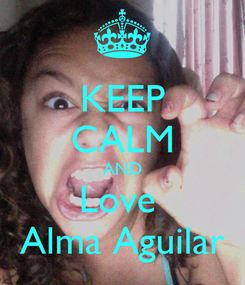 Poster: KEEP CALM AND Love  Alma Aguilar