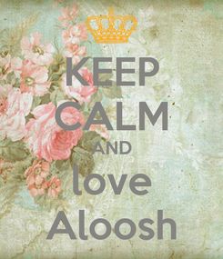 Poster: KEEP CALM AND love  Aloosh
