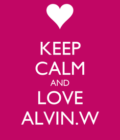 Poster: KEEP CALM AND LOVE ALVIN.W