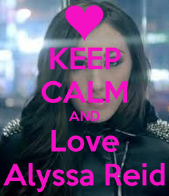 Poster: KEEP CALM AND Love Alyssa Reid
