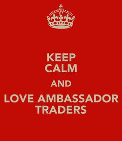 Poster: KEEP CALM AND LOVE AMBASSADOR TRADERS