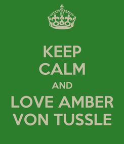 Poster: KEEP CALM AND LOVE AMBER VON TUSSLE