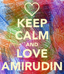 Poster: KEEP CALM AND LOVE AMIRUDIN