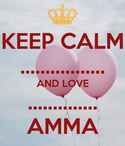 Poster: KEEP CALM ................. AND LOVE .............. AMMA