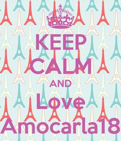 Poster: KEEP CALM AND Love Amocarla18