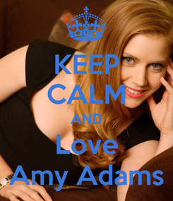 Poster: KEEP CALM AND Love Amy Adams