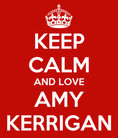 Poster: KEEP CALM AND LOVE AMY KERRIGAN