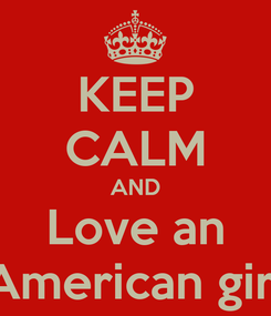 Poster: KEEP CALM AND Love an American girl