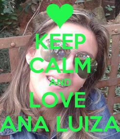 Poster: KEEP CALM AND LOVE  ANA LUIZA