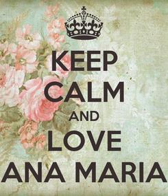 Poster: KEEP CALM AND LOVE ANA MARIA