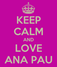 Poster: KEEP CALM AND LOVE ANA PAU