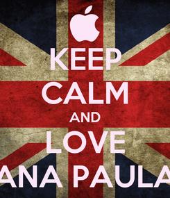 Poster: KEEP CALM AND LOVE ANA PAULA