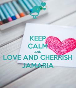 Poster: KEEP CALM AND LOVE AND CHERRISH JAMARIA