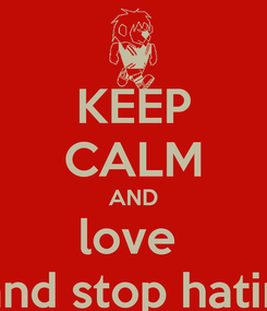 Poster: KEEP CALM AND love  and stop hatin