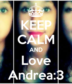 Poster: KEEP CALM AND Love Andrea:3