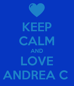 Poster: KEEP CALM AND LOVE ANDREA C