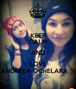 Poster: KEEP CALM AND LOVE ANDREEA OCHELARA :))