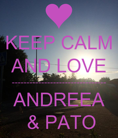 Poster: KEEP CALM AND LOVE -------------------------------- ANDREEA  & PATO
