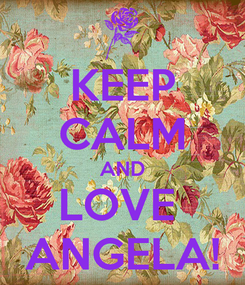 Poster: KEEP CALM AND LOVE  ANGELA!