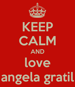 Poster: KEEP CALM AND love angela gratil