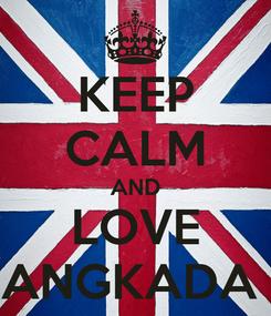 Poster: KEEP CALM AND LOVE ANGKADA