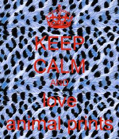 Poster: KEEP CALM AND love animal prints