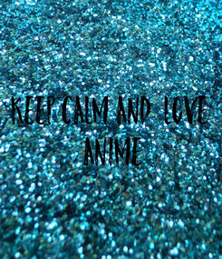 Poster: KEEP CALM AND  LOVE  ANIME