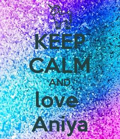 Poster: KEEP CALM AND love  Aniya