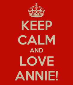 Poster: KEEP CALM AND LOVE ANNIE!