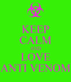 Poster: KEEP CALM AND LOVE ANTI VENOM
