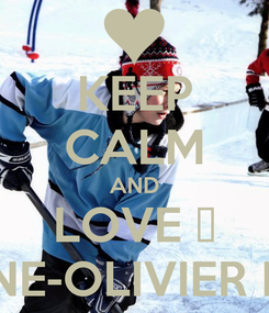 Poster: KEEP CALM AND LOVE ♥ ANTOINE-OLIVIER PILON ♥