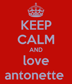Poster: KEEP CALM AND love antonette